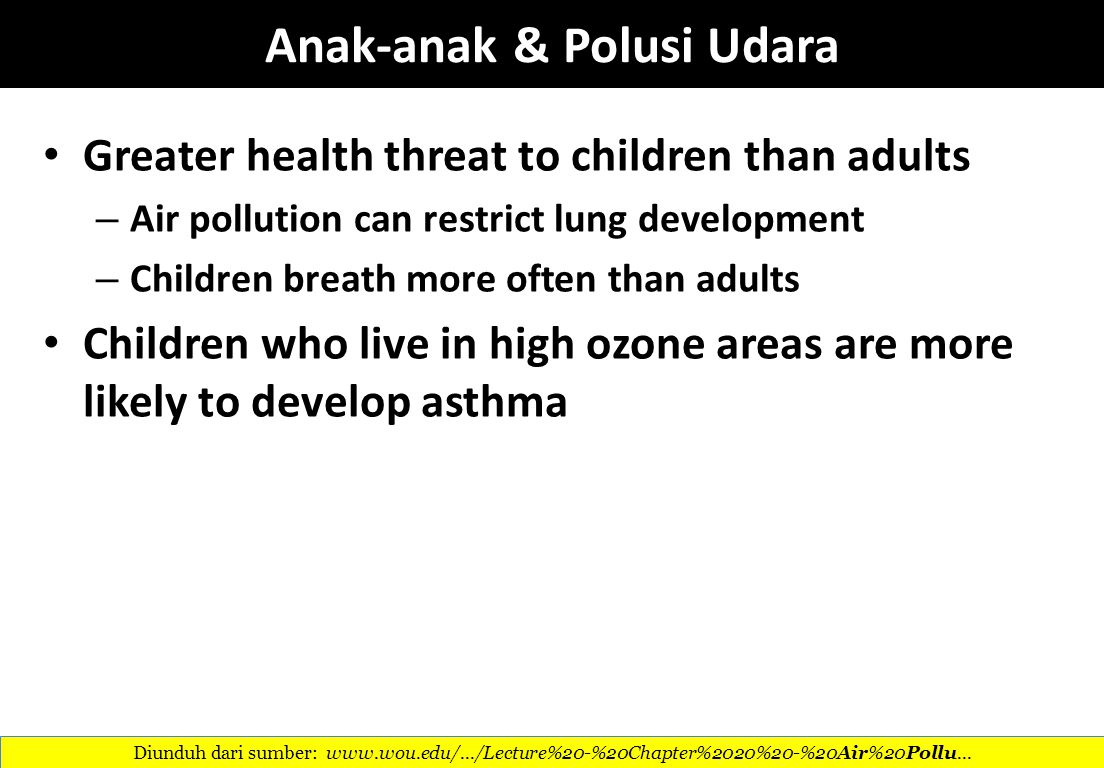 Anak-anak & Polusi Udara Greater health threat to children than adults – Air pollution can restrict lung development – Children breath more often than adults Children who live in high ozone areas are more likely to develop asthma Diunduh dari sumber: www.wou.edu/.../Lecture%20-%20Chapter%2020%20-%20Air%20Pollu...