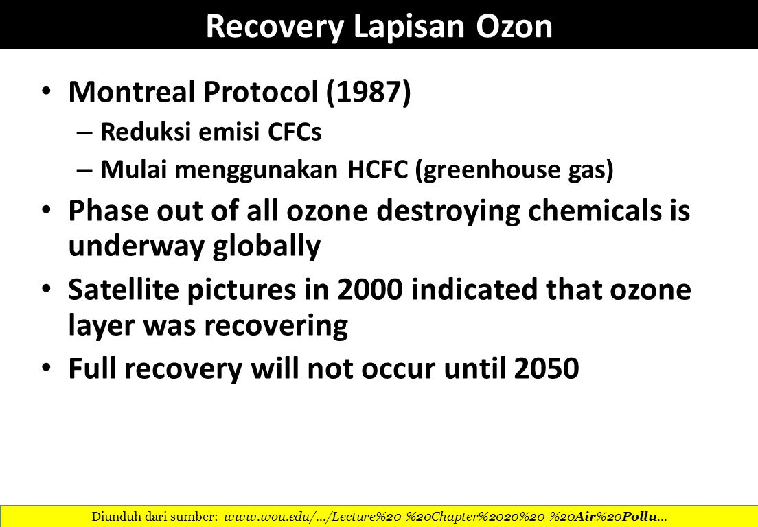Recovery Lapisan Ozon Montreal Protocol (1987) – Reduksi emisi CFCs – Mulai menggunakan HCFC (greenhouse gas) Phase out of all ozone destroying chemicals is underway globally Satellite pictures in 2000 indicated that ozone layer was recovering Full recovery will not occur until 2050 Diunduh dari sumber: www.wou.edu/.../Lecture%20-%20Chapter%2020%20-%20Air%20Pollu...
