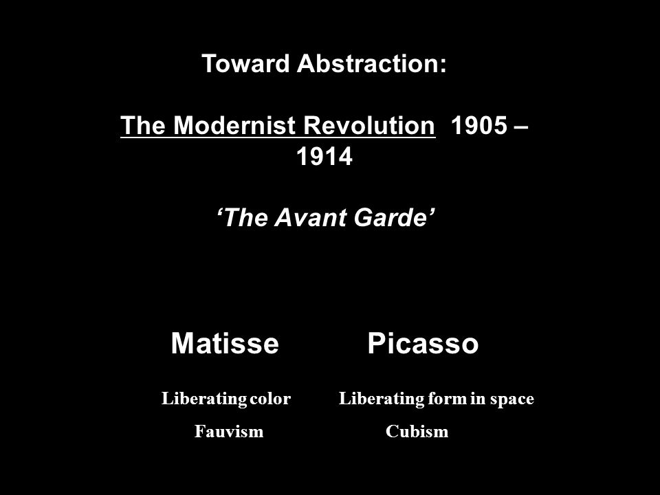Toward Abstraction: The Modernist Revolution 1905 – 1914 'The Avant Garde' Matisse Picasso Liberating color Liberating form in space Fauvism Cubism
