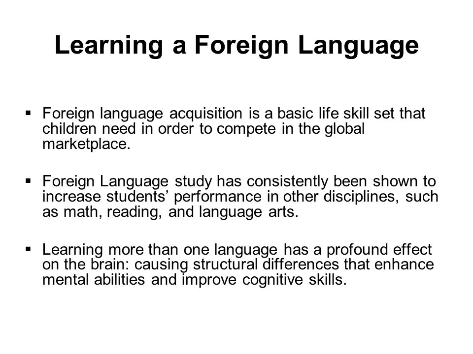 Learning a Foreign Language  Foreign language acquisition is a basic life skill set that children need in order to compete in the global marketplace.