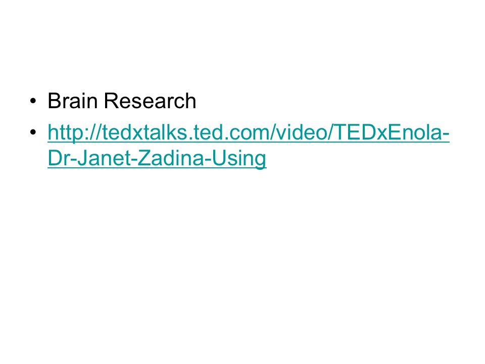 Brain Research http://tedxtalks.ted.com/video/TEDxEnola- Dr-Janet-Zadina-Usinghttp://tedxtalks.ted.com/video/TEDxEnola- Dr-Janet-Zadina-Using