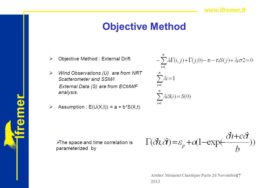 17 Objective Method  Objective Method : External Drift  Wind Observations (U) are from NRT Scatterometer and SSM/I External Data (S) are from ECMWF analysis.