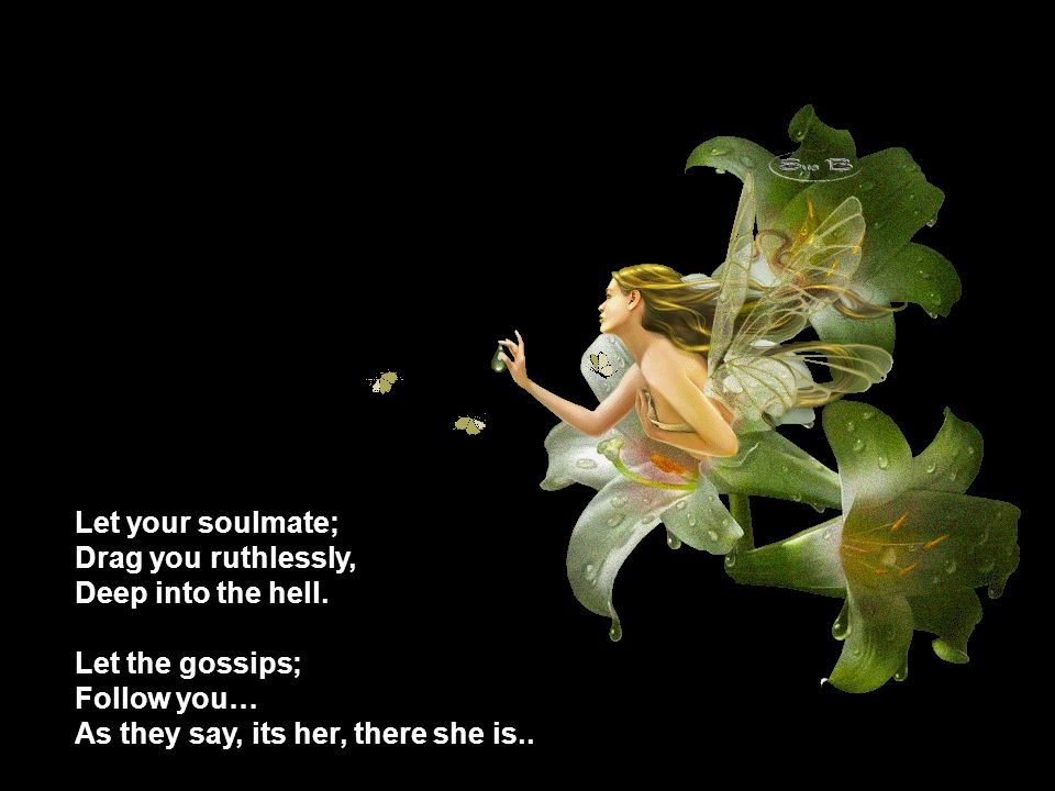 Let your soulmate; Drag you ruthlessly, Deep into the hell.