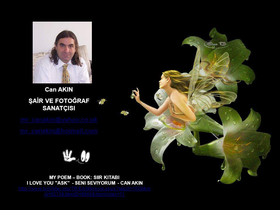 Can AKIN ŞAİR VE FOTOĞRAF SANATÇISI mr_canakin@yahoo.co.uk mr_canakin@hotmail.com MY POEM – BOOK: SIIR KITABI I LOVE YOU ASK - SENI SEVIYORUM - CAN AKIN http://www.turklider.org/TR/EditModule.aspx?tabid=1038&m id=8373&ItemID=8966&ItemIndex=11 http://www.turklider.org/TR/EditModule.aspx?tabid=1038&m id=8373&ItemID=8966&ItemIndex=11