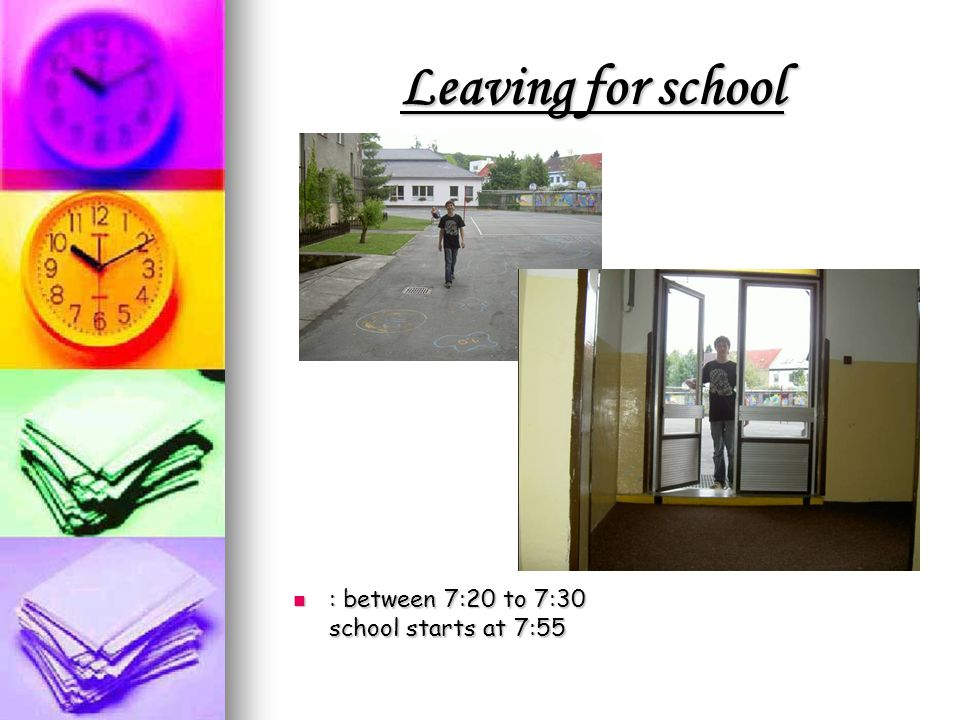 Leaving for school : between 7:20 to 7:30 school starts at 7:55 : between 7:20 to 7:30 school starts at 7:55
