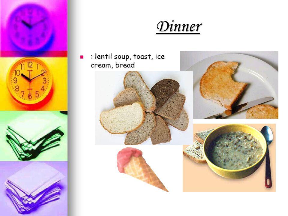 Dinner : lentil soup, toast, ice cream, bread : lentil soup, toast, ice cream, bread