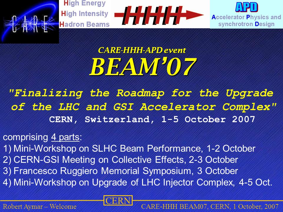 CERN Robert Aymar – WelcomeCARE-HHH BEAM07, CERN, 1 October, 2007 CARE-HHH-APD event BEAM'07 Finalizing the Roadmap for the Upgrade of the LHC and GSI Accelerator Complex CERN, Switzerland, 1-5 October 2007 comprising 4 parts: 1)Mini-Workshop on SLHC Beam Performance, 1-2 October 2)CERN-GSI Meeting on Collective Effects, 2-3 October 3)Francesco Ruggiero Memorial Symposium, 3 October 4)Mini-Workshop on Upgrade of LHC Injector Complex, 4-5 Oct.