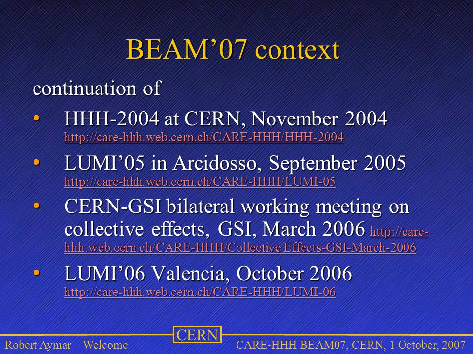 CERN Robert Aymar – WelcomeCARE-HHH BEAM07, CERN, 1 October, 2007 BEAM'07 context continuation of HHH-2004 at CERN, November 2004 http://care-hhh.web.cern.ch/CARE-HHH/HHH-2004 HHH-2004 at CERN, November 2004 http://care-hhh.web.cern.ch/CARE-HHH/HHH-2004 http://care-hhh.web.cern.ch/CARE-HHH/HHH-2004 LUMI'05 in Arcidosso, September 2005 LUMI'05 in Arcidosso, September 2005 http://care-hhh.web.cern.ch/CARE-HHH/LUMI-05 CERN-GSI bilateral working meeting on collective effects, GSI, March 2006 http://care- hhh.web.cern.ch/CARE-HHH/Collective Effects-GSI-March-2006 CERN-GSI bilateral working meeting on collective effects, GSI, March 2006 http://care- hhh.web.cern.ch/CARE-HHH/Collective Effects-GSI-March-2006 http://care- hhh.web.cern.ch/CARE-HHH/Collective Effects-GSI-March-2006 http://care- hhh.web.cern.ch/CARE-HHH/Collective Effects-GSI-March-2006 LUMI'06 Valencia, October 2006 http://care-hhh.web.cern.ch/CARE-HHH/LUMI-06 LUMI'06 Valencia, October 2006 http://care-hhh.web.cern.ch/CARE-HHH/LUMI-06 http://care-hhh.web.cern.ch/CARE-HHH/LUMI-06