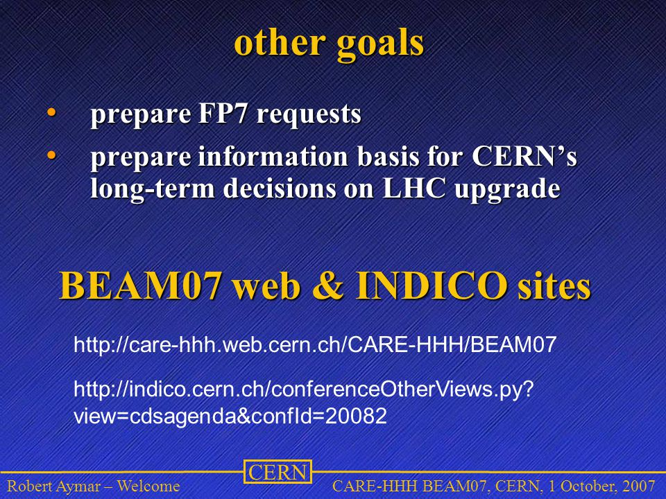 CERN Robert Aymar – WelcomeCARE-HHH BEAM07, CERN, 1 October, 2007 other goals prepare FP7 requests prepare FP7 requests prepare information basis for CERN's long-term decisions on LHC upgrade prepare information basis for CERN's long-term decisions on LHC upgrade http://care-hhh.web.cern.ch/CARE-HHH/BEAM07 BEAM07 web & INDICO sites http://indico.cern.ch/conferenceOtherViews.py.
