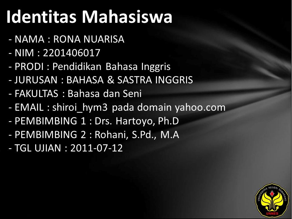 Identitas Mahasiswa - NAMA : RONA NUARISA - NIM : 2201406017 - PRODI : Pendidikan Bahasa Inggris - JURUSAN : BAHASA & SASTRA INGGRIS - FAKULTAS : Bahasa dan Seni - EMAIL : shiroi_hym3 pada domain yahoo.com - PEMBIMBING 1 : Drs.