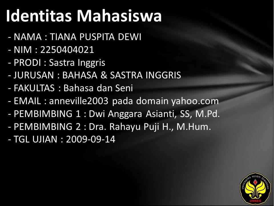 Identitas Mahasiswa - NAMA : TIANA PUSPITA DEWI - NIM : 2250404021 - PRODI : Sastra Inggris - JURUSAN : BAHASA & SASTRA INGGRIS - FAKULTAS : Bahasa dan Seni - EMAIL : anneville2003 pada domain yahoo.com - PEMBIMBING 1 : Dwi Anggara Asianti, SS, M.Pd.
