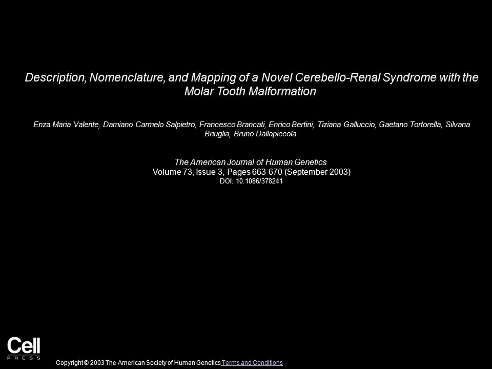 Description, Nomenclature, and Mapping of a Novel Cerebello-Renal Syndrome with the Molar Tooth Malformation Enza Maria Valente, Damiano Carmelo Salpietro, Francesco Brancati, Enrico Bertini, Tiziana Galluccio, Gaetano Tortorella, Silvana Briuglia, Bruno Dallapiccola The American Journal of Human Genetics Volume 73, Issue 3, Pages 663-670 (September 2003) DOI: 10.1086/378241 Copyright © 2003 The American Society of Human Genetics Terms and Conditions Terms and Conditions
