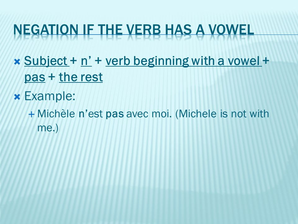  Subject + n' + verb beginning with a vowel + pas + the rest  Example:  Michèle n'est pas avec moi. (Michele is not with me.)
