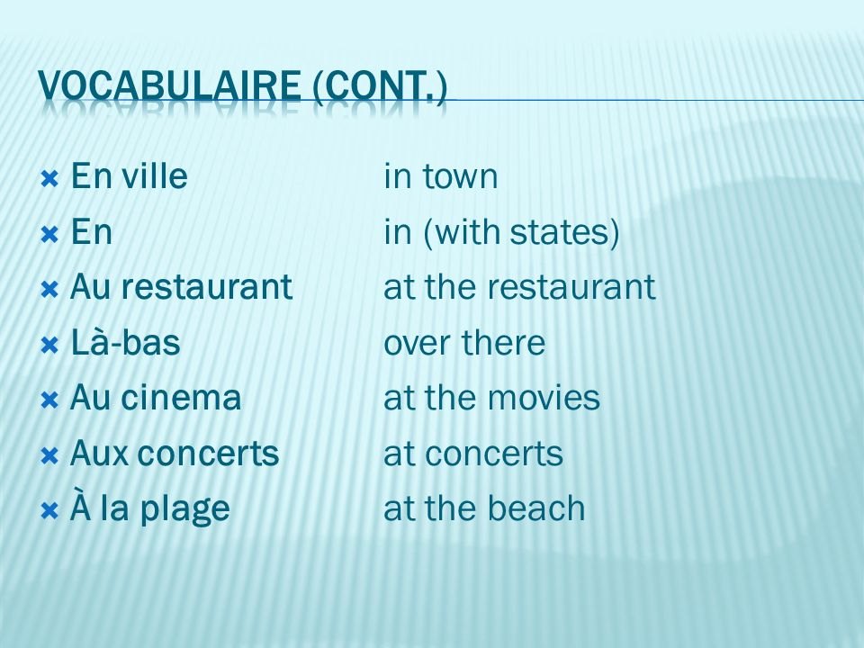 En ville in town  En in (with states)  Au restaurant at the restaurant  Là-bas over there  Au cinema at the movies  Aux concertsat concerts  À la plageat the beach