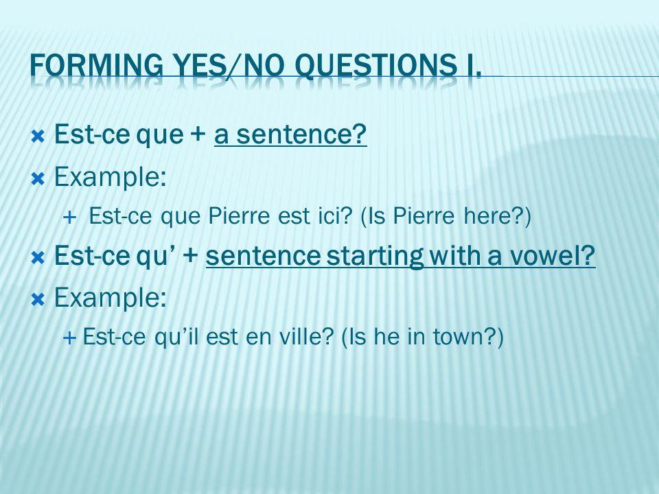 Est-ce que + a sentence?  Example:  Est-ce que Pierre est ici? (Is Pierre here?)  Est-ce qu' + sentence starting with a vowel?  Example:  Est-c
