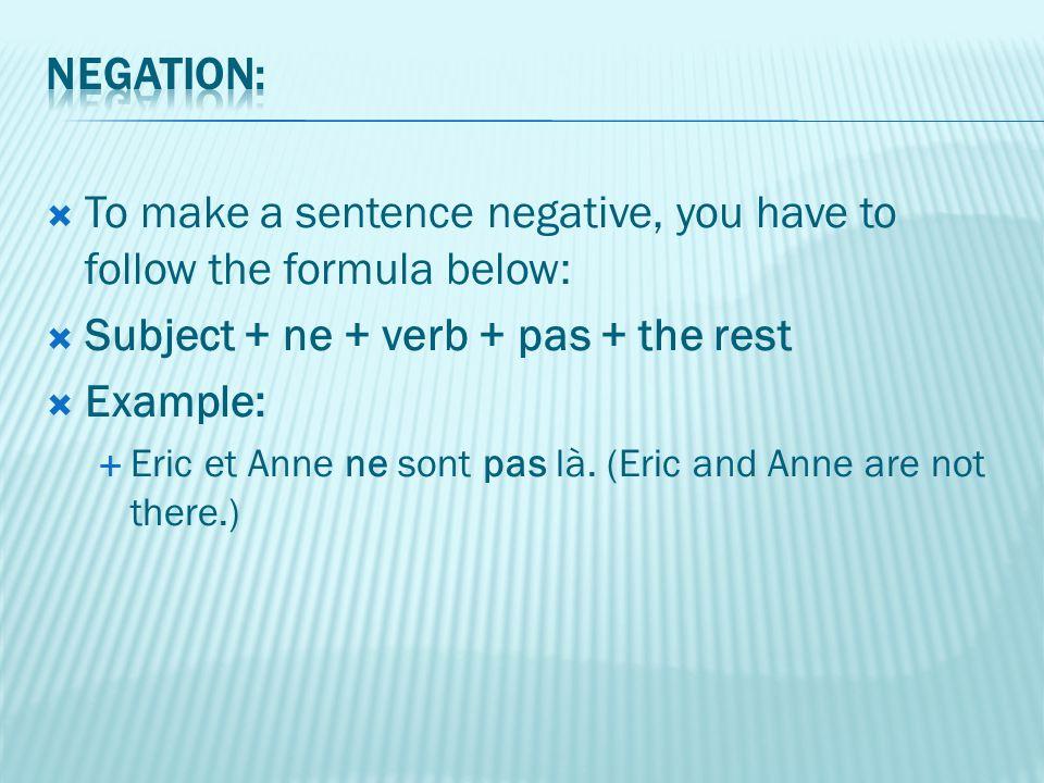  To make a sentence negative, you have to follow the formula below:  Subject + ne + verb + pas + the rest  Example:  Eric et Anne ne sont pas là.