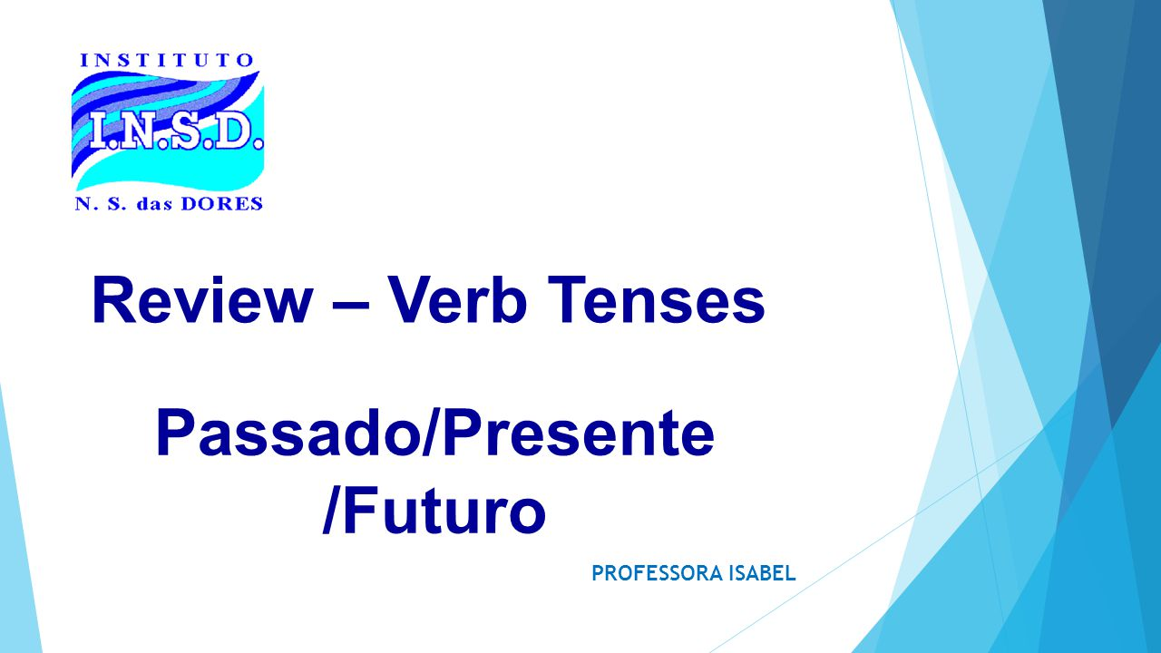 Review – Verb Tenses PROFESSORA ISABEL Passado/Presente /Futuro