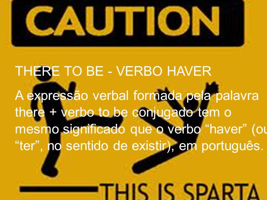 THERE TO BE - VERBO HAVER A expressão verbal formada pela palavra there + verbo to be conjugado tem o mesmo significado que o verbo haver (ou ter , no sentido de existir), em português.