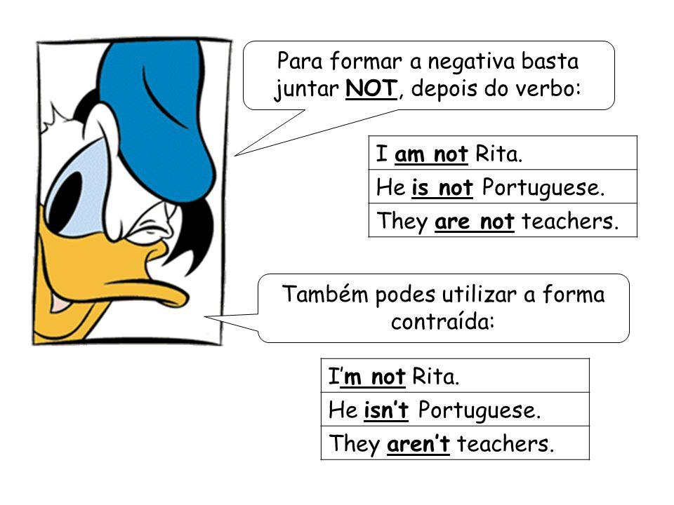 Para formar a negativa basta juntar NOT, depois do verbo: I am not Rita. He is not Portuguese. They are not teachers. I'm not Rita. He isn't Portugues