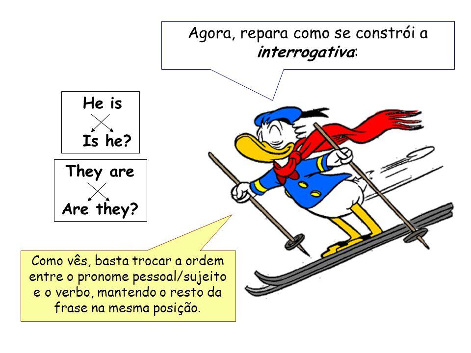 Agora, repara como se constrói a interrogativa: He is Is he.