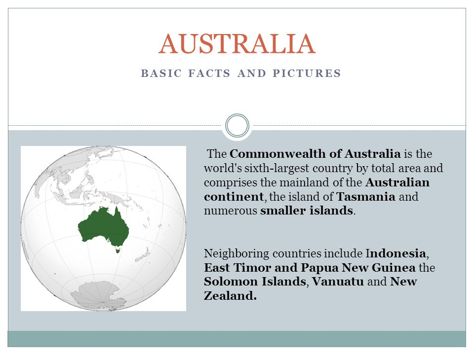 BASIC FACTS AND PICTURES AUSTRALIA The Commonwealth of Australia is the world s sixth-largest country by total area and comprises the mainland of the Australian continent, the island of Tasmania and numerous smaller islands.