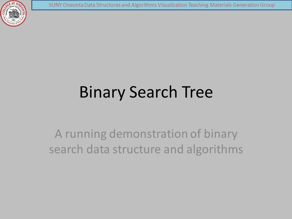 SUNY Oneonta Data Structures and Algorithms Visualization Teaching Materials Generation Group Binary Search Tree A running demonstration of binary search data structure and algorithms