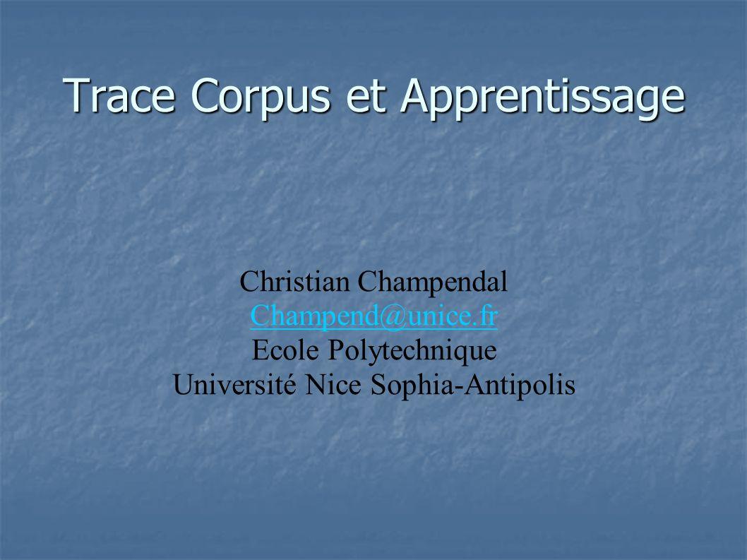 Trace Corpus et Apprentissage Christian Champendal Champend@unice.fr Ecole Polytechnique Université Nice Sophia-Antipolis