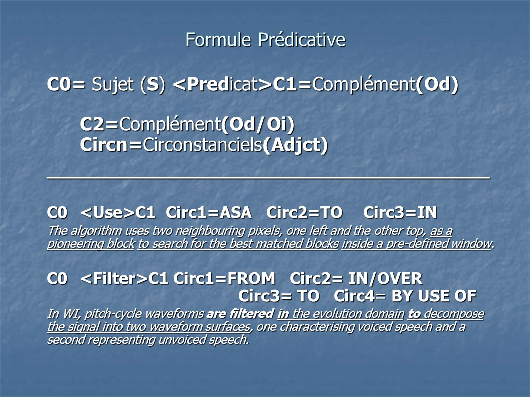 Formule Prédicative C0= Sujet (S) C1=Complément(Od) C2=Complément(Od/Oi) Circn=Circonstanciels(Adjct) C0= Sujet (S) C1=Complément(Od) C2=Complément(Od/Oi) Circn=Circonstanciels(Adjct) _____________________________________ C0 C1 Circ1=ASA Circ2=TO Circ3=IN The algorithm uses two neighbouring pixels, one left and the other top, as a pioneering block to search for the best matched blocks inside a pre-defined window.