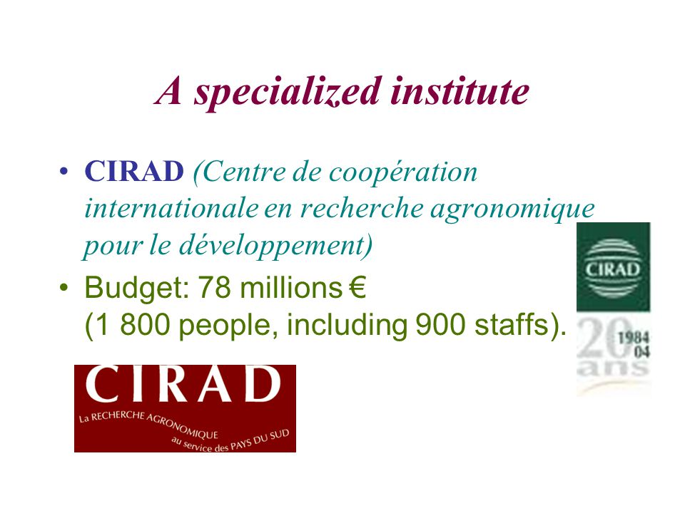 A specialized institute CIRAD (Centre de coopération internationale en recherche agronomique pour le développement) Budget: 78 millions € (1 800 people, including 900 staffs).