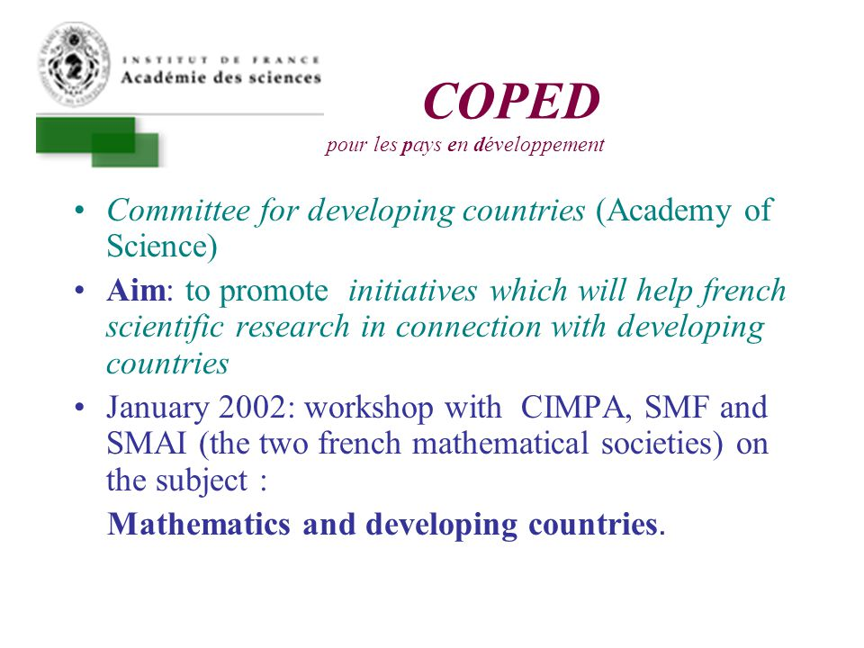 COPED Comité pour les pays en développement Committee for developing countries (Academy of Science) Aim: to promote initiatives which will help french scientific research in connection with developing countries January 2002: workshop with CIMPA, SMF and SMAI (the two french mathematical societies) on the subject : Mathematics and developing countries.