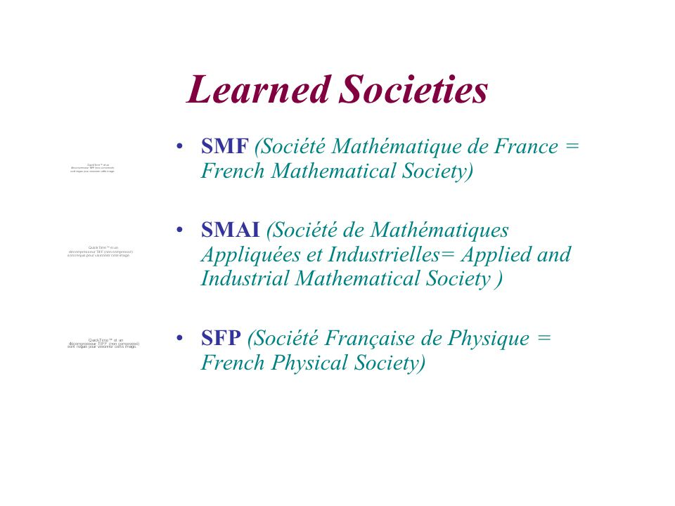 Learned Societies SMF (Société Mathématique de France = French Mathematical Society) SMAI (Société de Mathématiques Appliquées et Industrielles= Applied and Industrial Mathematical Society ) SFP (Société Française de Physique = French Physical Society)