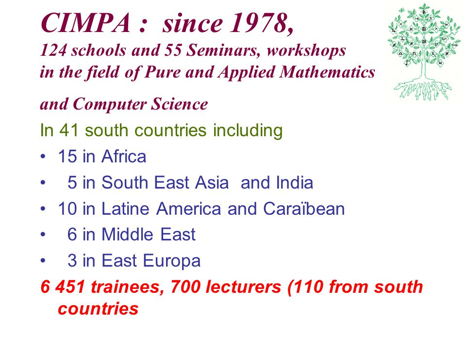 CIMPA : since 1978, 124 schools and 55 Seminars, workshops in the field of Pure and Applied Mathematics and Computer Science In 41 south countries including 15 in Africa 5 in South East Asia and India 10 in Latine America and Caraïbean 6 in Middle East 3 in East Europa 6 451 trainees, 700 lecturers (110 from south countries