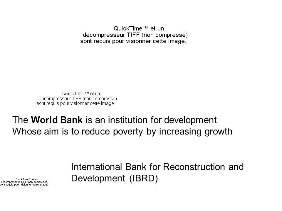 The World Bank is an institution for development Whose aim is to reduce poverty by increasing growth International Bank for Reconstruction and Development (IBRD)
