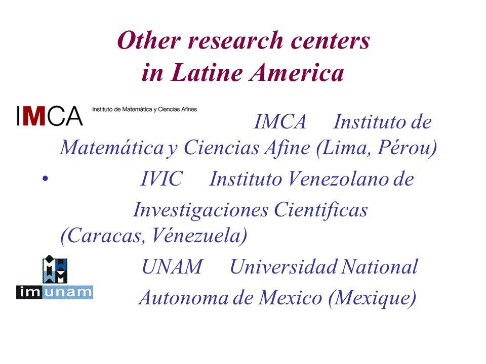 Other research centers in Latine America IMCA Instituto de Matemática y Ciencias Afine (Lima, Pérou) IVIC Instituto Venezolano de Investigaciones Cien
