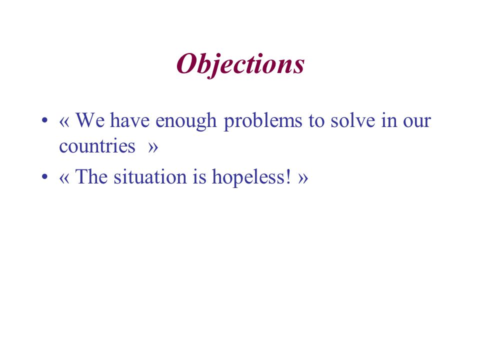 Objections « We have enough problems to solve in our countries » « The situation is hopeless! »