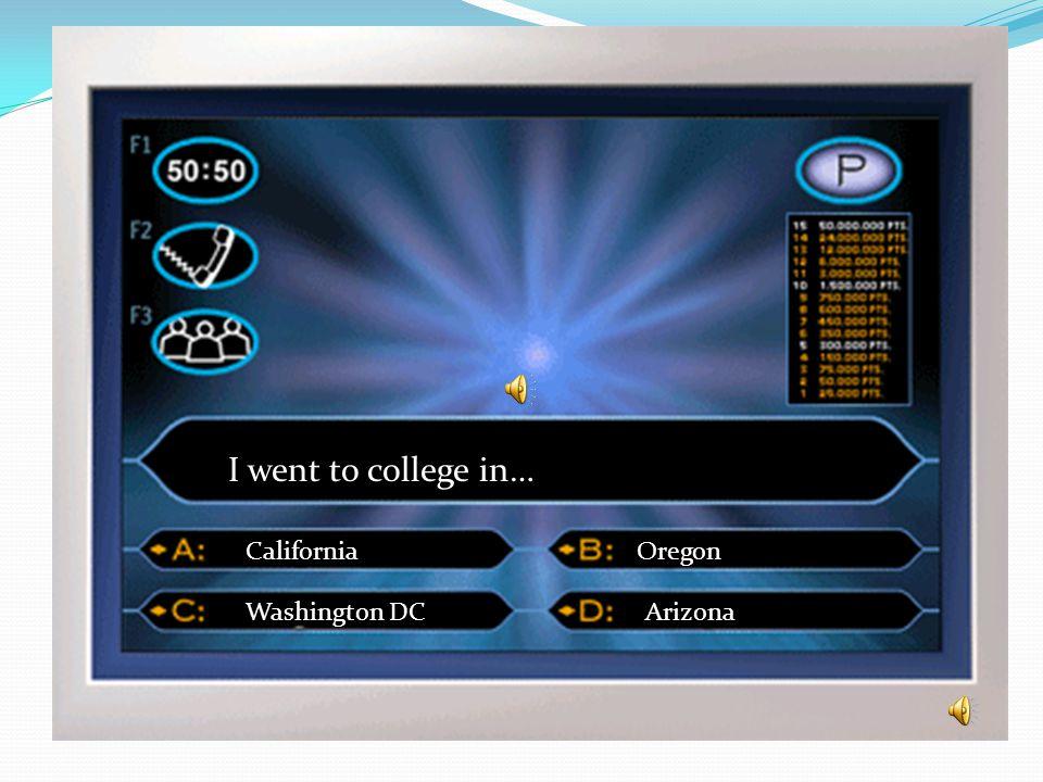 I went to college in… California Washington DC Oregon Arizona