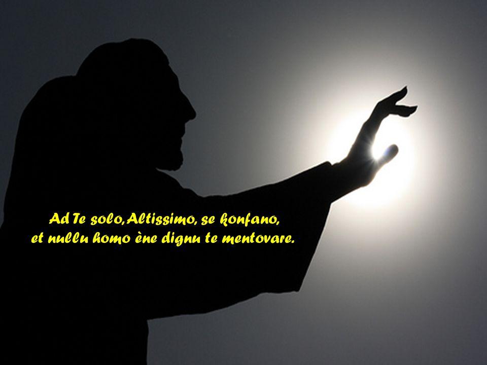 Altissimu, onnipotente bon Signore, Tue so le laude, la gloria e l honore et onne benedictione.