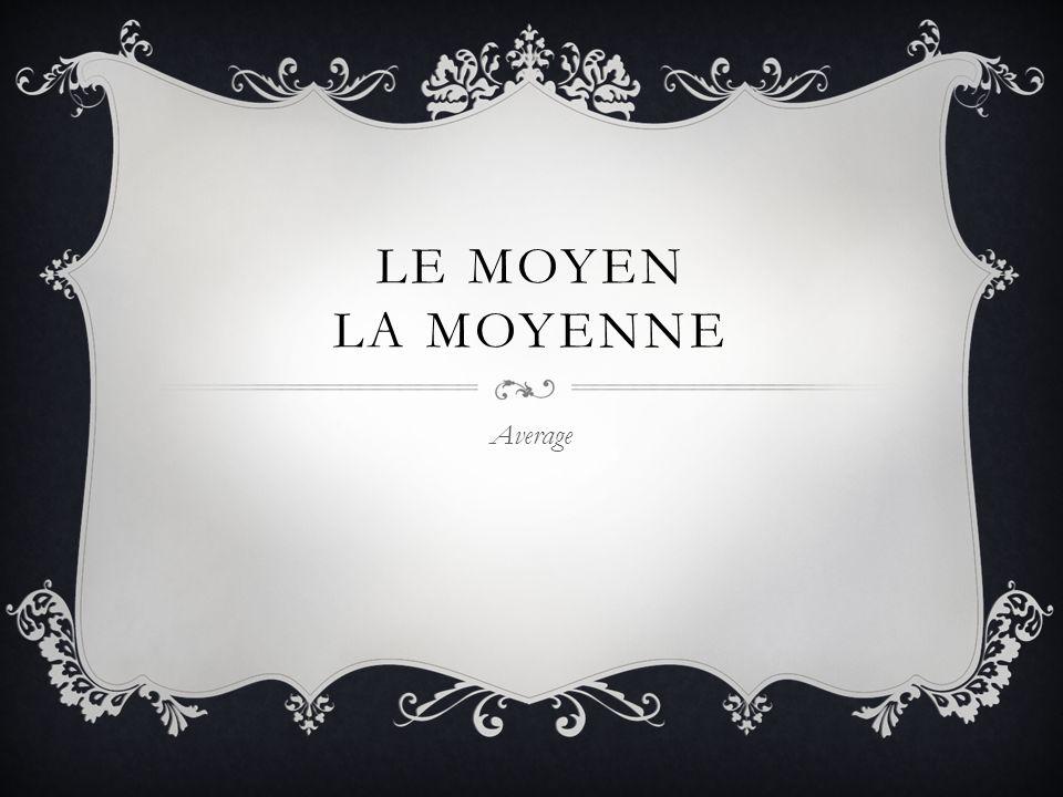 LE MOYEN LA MOYENNE Average
