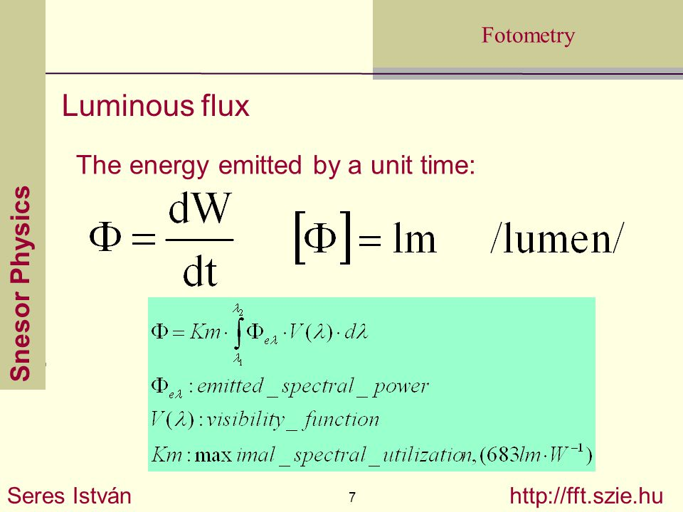 Snesor Physics Seres István 7 http://fft.szie.hu Fotometry The energy emitted by a unit time: Luminous flux