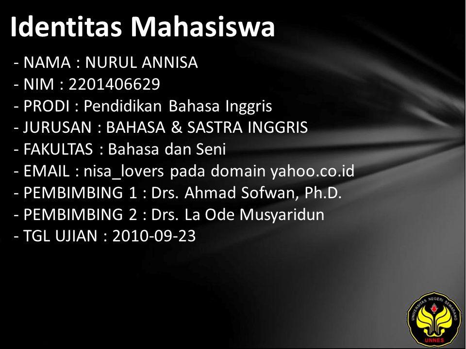 Identitas Mahasiswa - NAMA : NURUL ANNISA - NIM : 2201406629 - PRODI : Pendidikan Bahasa Inggris - JURUSAN : BAHASA & SASTRA INGGRIS - FAKULTAS : Bahasa dan Seni - EMAIL : nisa_lovers pada domain yahoo.co.id - PEMBIMBING 1 : Drs.