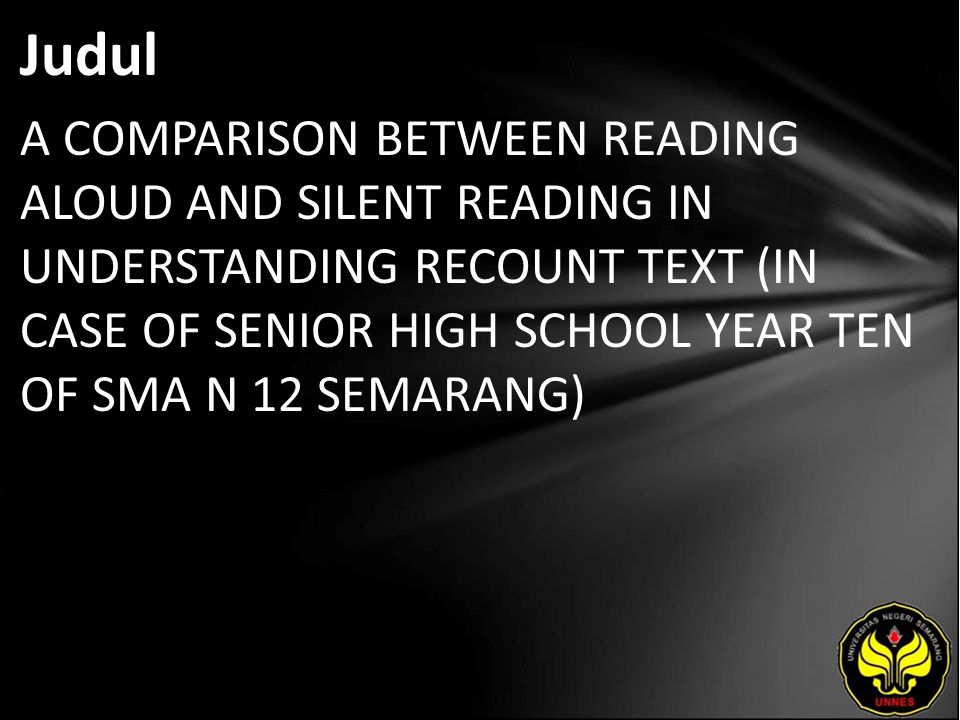 Judul A COMPARISON BETWEEN READING ALOUD AND SILENT READING IN UNDERSTANDING RECOUNT TEXT (IN CASE OF SENIOR HIGH SCHOOL YEAR TEN OF SMA N 12 SEMARANG