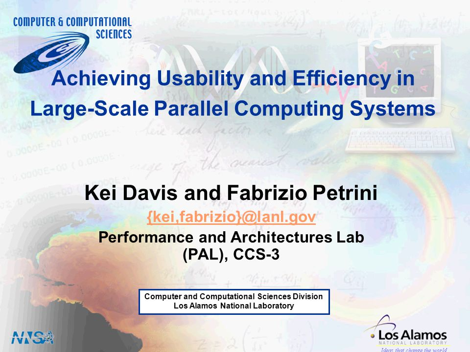 Computer and Computational Sciences Division Los Alamos National Laboratory Ideas that change the world Achieving Usability and Efficiency in Large-Scale Parallel Computing Systems Kei Davis and Fabrizio Petrini {kei,fabrizio}@lanl.gov Performance and Architectures Lab (PAL), CCS-3