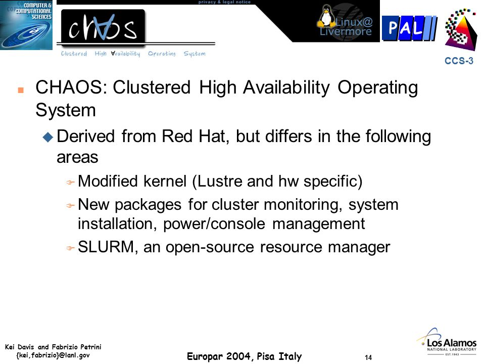 Kei Davis and Fabrizio Petrini {kei,fabrizio}@lanl.gov Europar 2004, Pisa Italy 14 CCS-3 P AL n CHAOS: Clustered High Availability Operating System u Derived from Red Hat, but differs in the following areas F Modified kernel (Lustre and hw specific) F New packages for cluster monitoring, system installation, power/console management F SLURM, an open-source resource manager