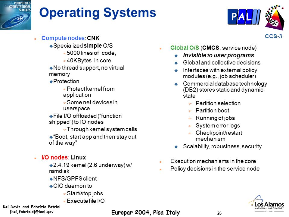 Kei Davis and Fabrizio Petrini {kei,fabrizio}@lanl.gov Europar 2004, Pisa Italy 26 CCS-3 P AL Operating Systems n Compute nodes: CNK u Specialized simple O/S F 5000 lines of code, F 40KBytes in core u No thread support, no virtual memory u Protection F Protect kernel from application F Some net devices in userspace u File I/O offloaded ( function shipped ) to IO nodes F Through kernel system calls u Boot, start app and then stay out of the way n I/O nodes: Linux u 2.4.19 kernel (2.6 underway) w/ ramdisk u NFS/GPFS client u CIO daemon to F Start/stop jobs F Execute file I/O n Global O/S (CMCS, service node) u Invisible to user programs u Global and collective decisions u Interfaces with external policy modules (e.g., job scheduler) u Commercial database technology (DB2) stores static and dynamic state F Partition selection F Partition boot F Running of jobs F System error logs F Checkpoint/restart mechanism u Scalability, robustness, security n Execution mechanisms in the core n Policy decisions in the service node
