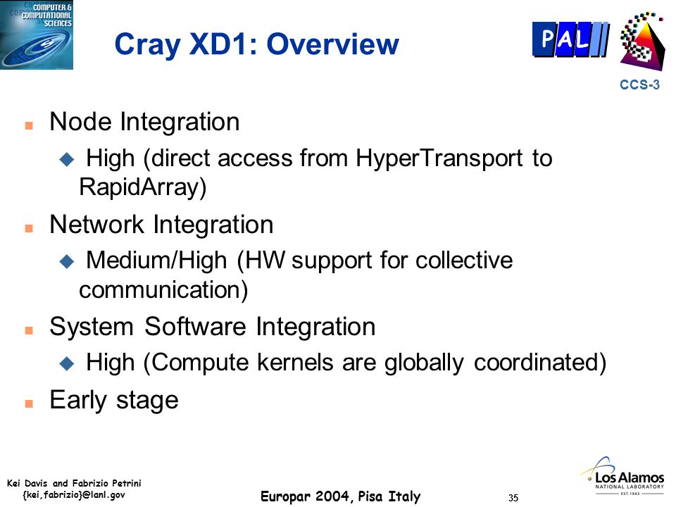 Kei Davis and Fabrizio Petrini {kei,fabrizio}@lanl.gov Europar 2004, Pisa Italy 35 CCS-3 P AL Cray XD1: Overview n Node Integration u High (direct access from HyperTransport to RapidArray) n Network Integration u Medium/High (HW support for collective communication) n System Software Integration u High (Compute kernels are globally coordinated) n Early stage