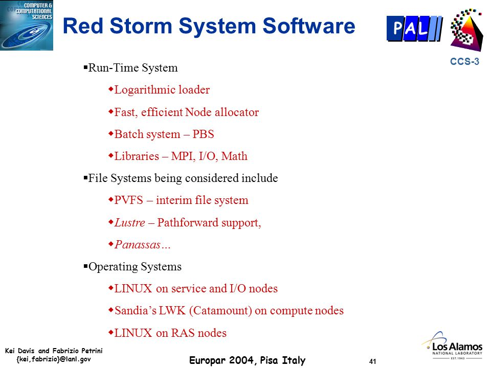 Kei Davis and Fabrizio Petrini {kei,fabrizio}@lanl.gov Europar 2004, Pisa Italy 41 CCS-3 P AL  Run-Time System  Logarithmic loader  Fast, efficient Node allocator  Batch system – PBS  Libraries – MPI, I/O, Math  File Systems being considered include  PVFS – interim file system  Lustre – Pathforward support,  Panassas…  Operating Systems  LINUX on service and I/O nodes  Sandia's LWK (Catamount) on compute nodes  LINUX on RAS nodes Red Storm System Software