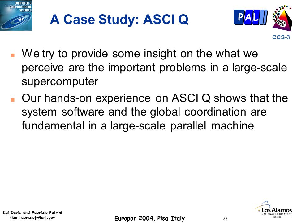 Kei Davis and Fabrizio Petrini {kei,fabrizio}@lanl.gov Europar 2004, Pisa Italy 44 CCS-3 P AL A Case Study: ASCI Q n We try to provide some insight on the what we perceive are the important problems in a large-scale supercomputer n Our hands-on experience on ASCI Q shows that the system software and the global coordination are fundamental in a large-scale parallel machine