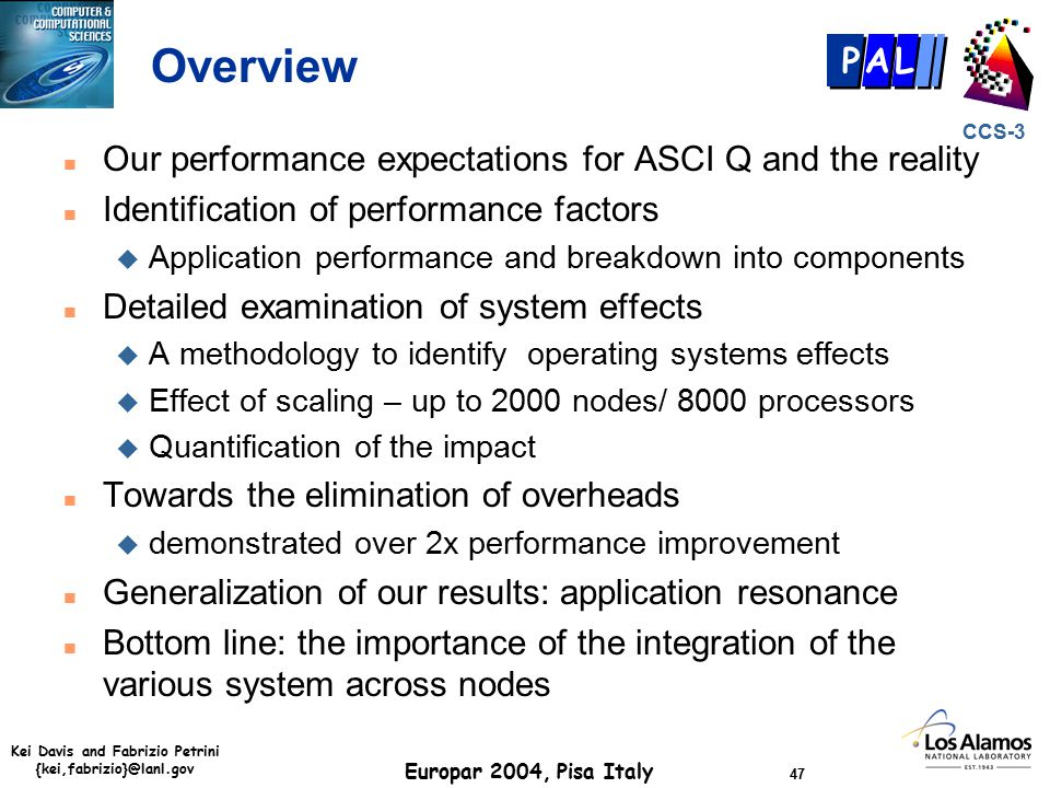 Kei Davis and Fabrizio Petrini {kei,fabrizio}@lanl.gov Europar 2004, Pisa Italy 47 CCS-3 P AL Overview n Our performance expectations for ASCI Q and the reality n Identification of performance factors u Application performance and breakdown into components n Detailed examination of system effects u A methodology to identify operating systems effects u Effect of scaling – up to 2000 nodes/ 8000 processors u Quantification of the impact n Towards the elimination of overheads u demonstrated over 2x performance improvement n Generalization of our results: application resonance n Bottom line: the importance of the integration of the various system across nodes
