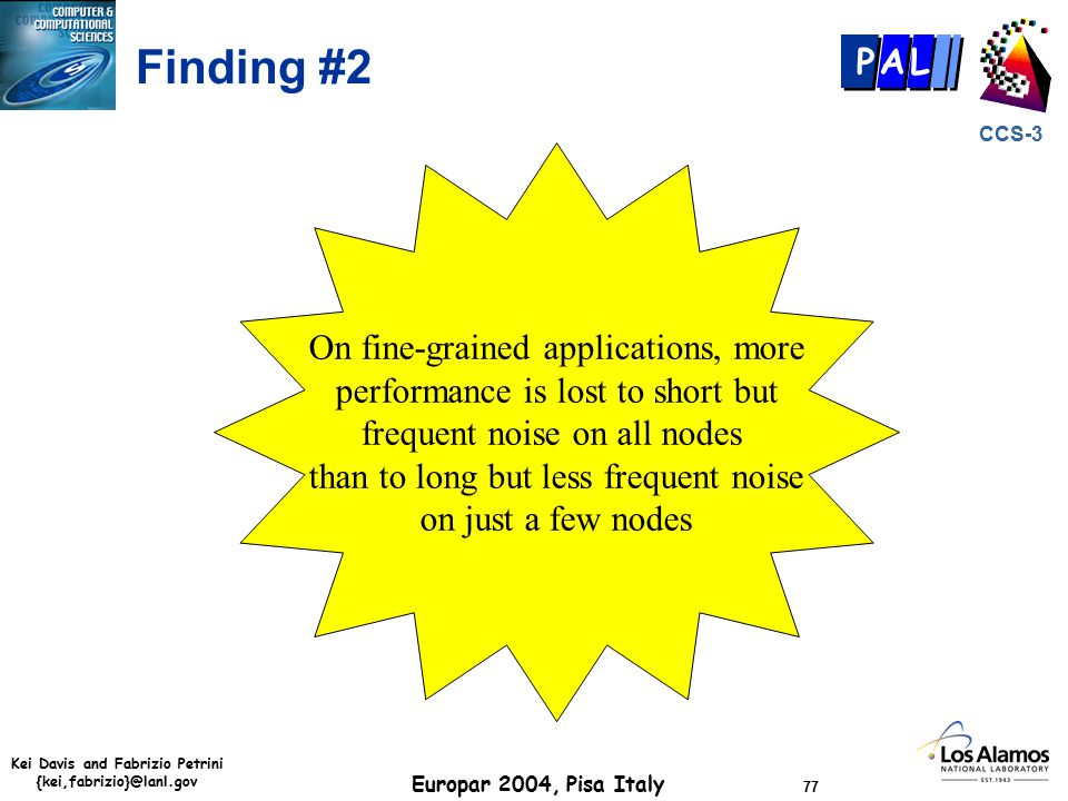 Kei Davis and Fabrizio Petrini {kei,fabrizio}@lanl.gov Europar 2004, Pisa Italy 77 CCS-3 P AL Finding #2 On fine-grained applications, more performance is lost to short but frequent noise on all nodes than to long but less frequent noise on just a few nodes