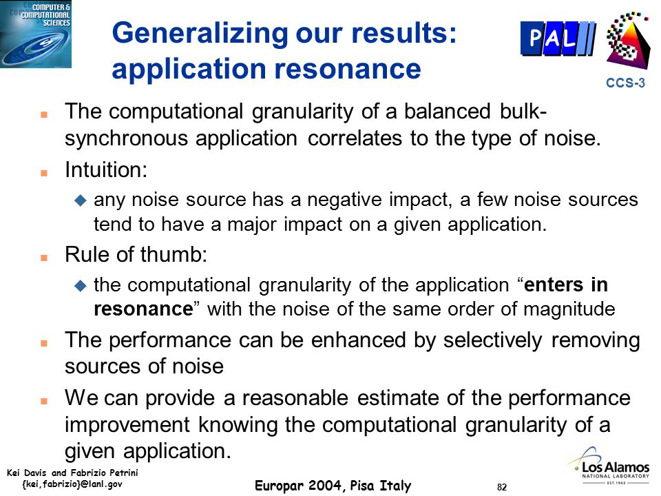 Kei Davis and Fabrizio Petrini {kei,fabrizio}@lanl.gov Europar 2004, Pisa Italy 82 CCS-3 P AL Generalizing our results: application resonance n The computational granularity of a balanced bulk- synchronous application correlates to the type of noise.